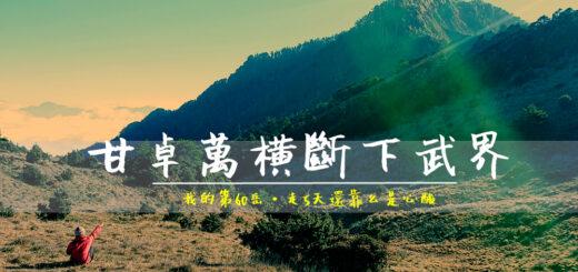 甘卓萬橫斷新路五日,十八連峰是虐心一哥! @飯糰五號的旅遊狂想+